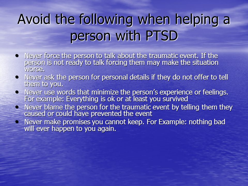 Avoid the following when helping a person with PTSD