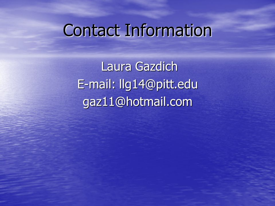 Contact Information Laura Gazdich E-mail: llg14@pitt.edu gaz11@hotmail.com