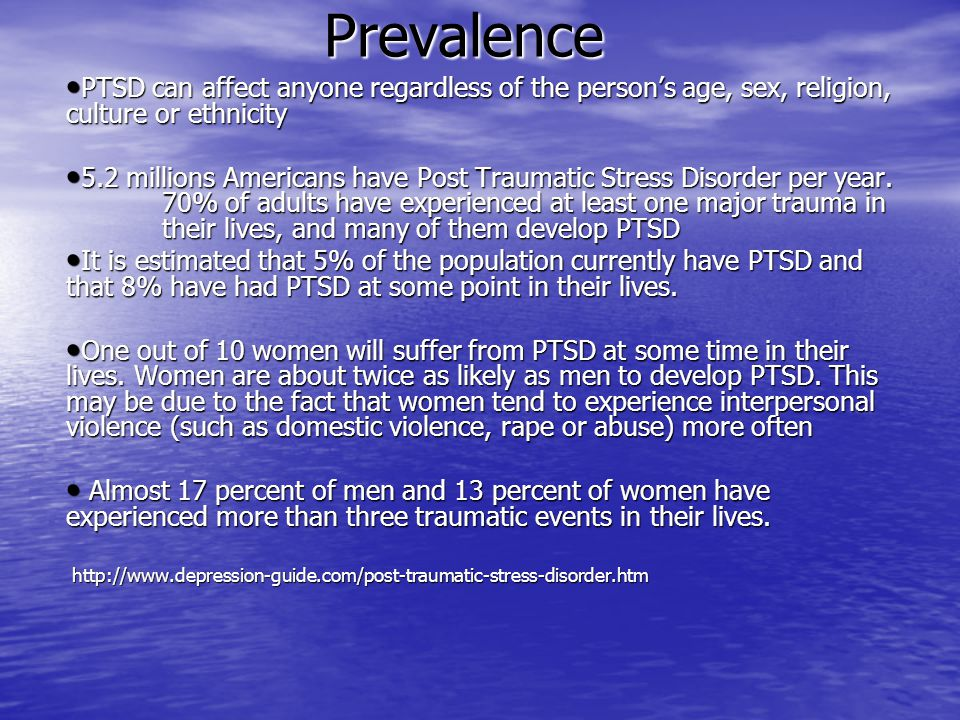 Prevalence PTSD can affect anyone regardless of the person's age, sex, religion, culture or ethnicity.