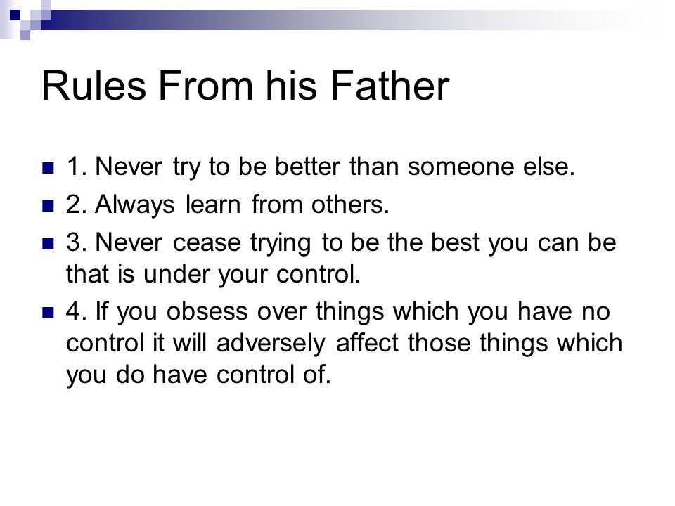 Rules From his Father 1. Never try to be better than someone else.