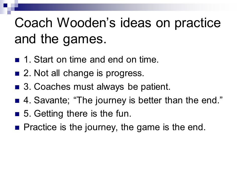 Coach Wooden's ideas on practice and the games.