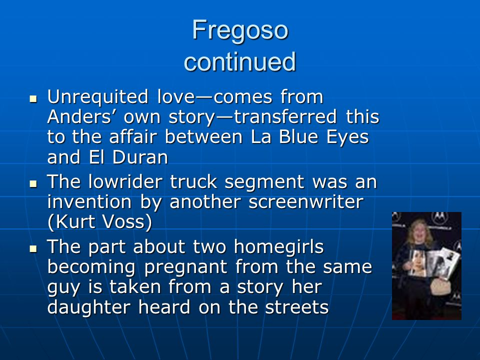 Fregoso continued Unrequited love—comes from Anders' own story—transferred this to the affair between La Blue Eyes and El Duran.
