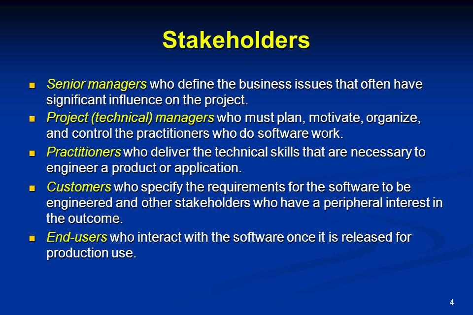 Stakeholders Senior managers who define the business issues that often have significant influence on the project.