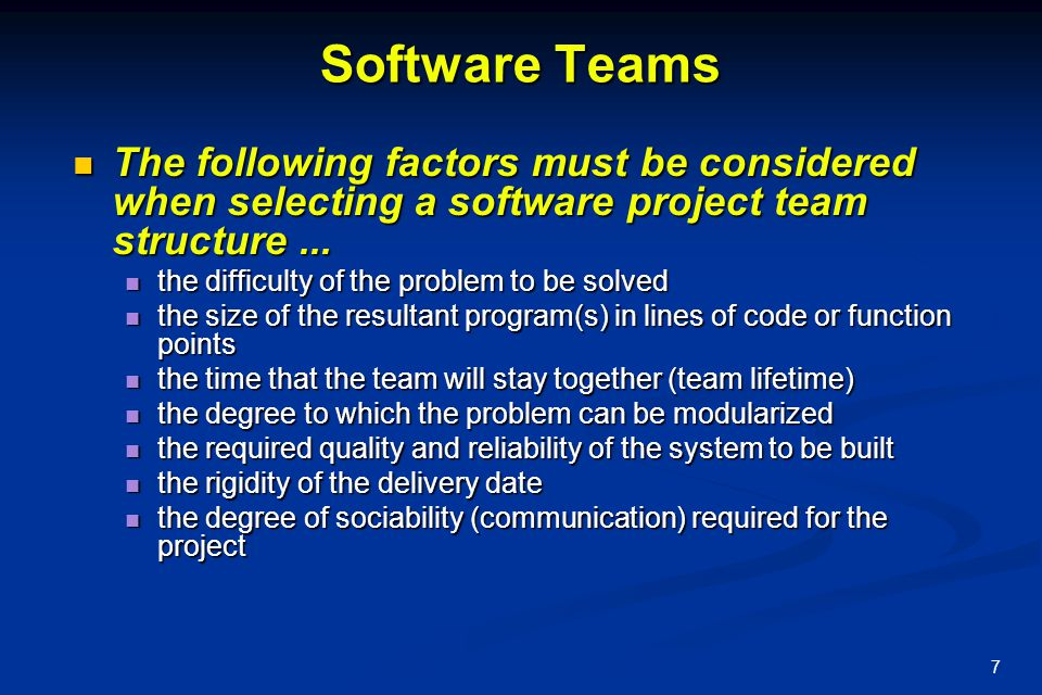 Software Teams The following factors must be considered when selecting a software project team structure ...