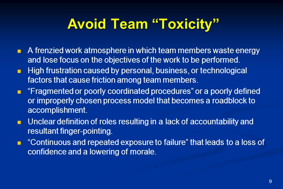 Avoid Team Toxicity A frenzied work atmosphere in which team members waste energy and lose focus on the objectives of the work to be performed.