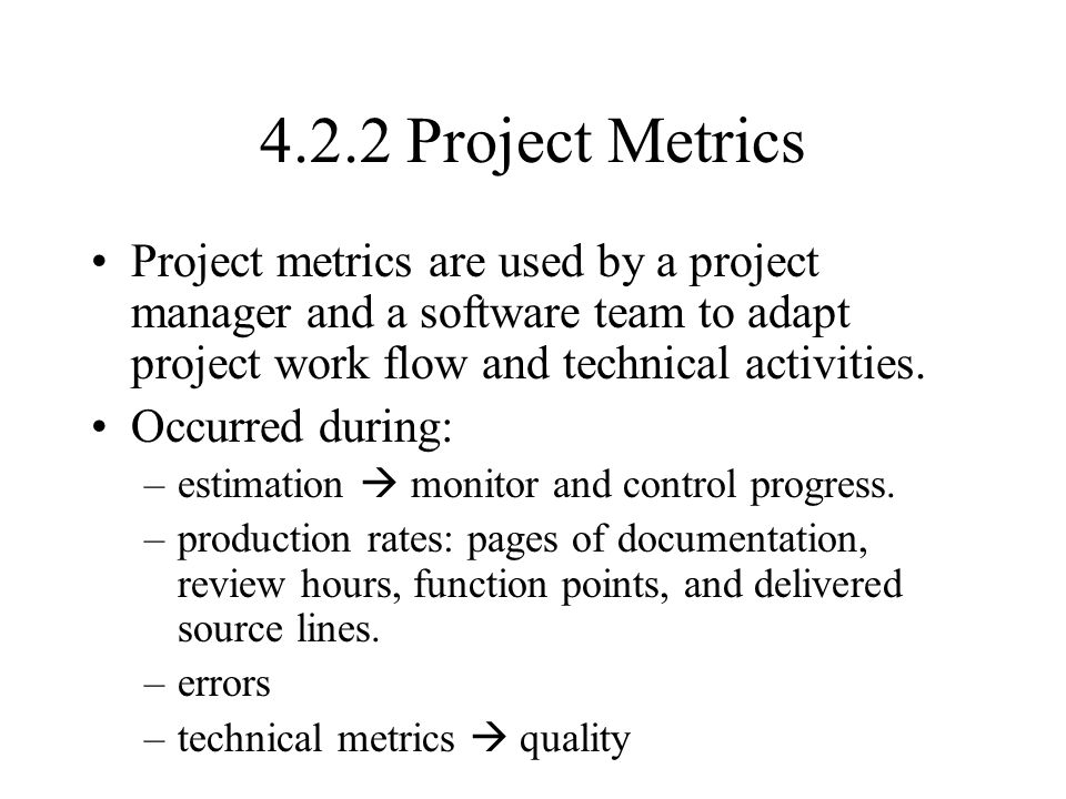 4.2.2 Project Metrics Project metrics are used by a project manager and a software team to adapt project work flow and technical activities.