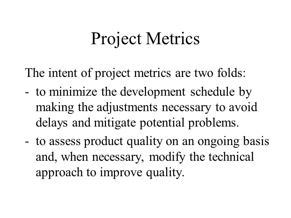 Project Metrics The intent of project metrics are two folds: