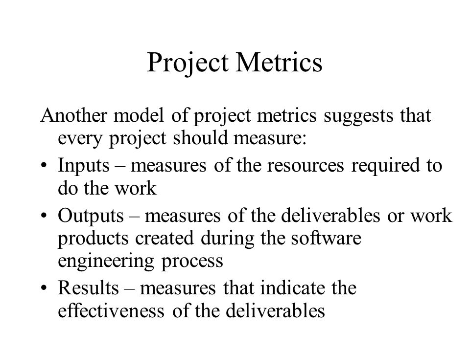 Project Metrics Another model of project metrics suggests that every project should measure: