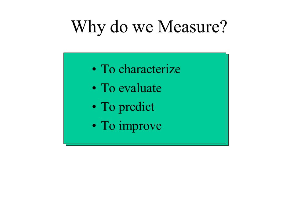 Why do we Measure To characterize To evaluate To predict To improve