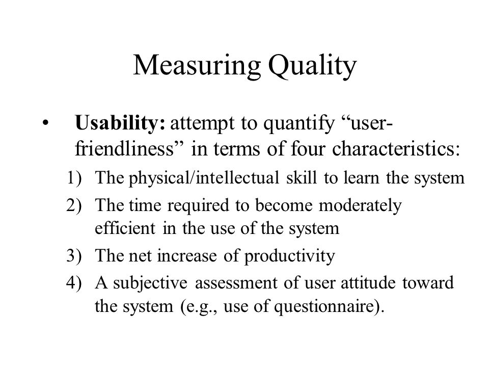 Measuring Quality Usability: attempt to quantify user-friendliness in terms of four characteristics: