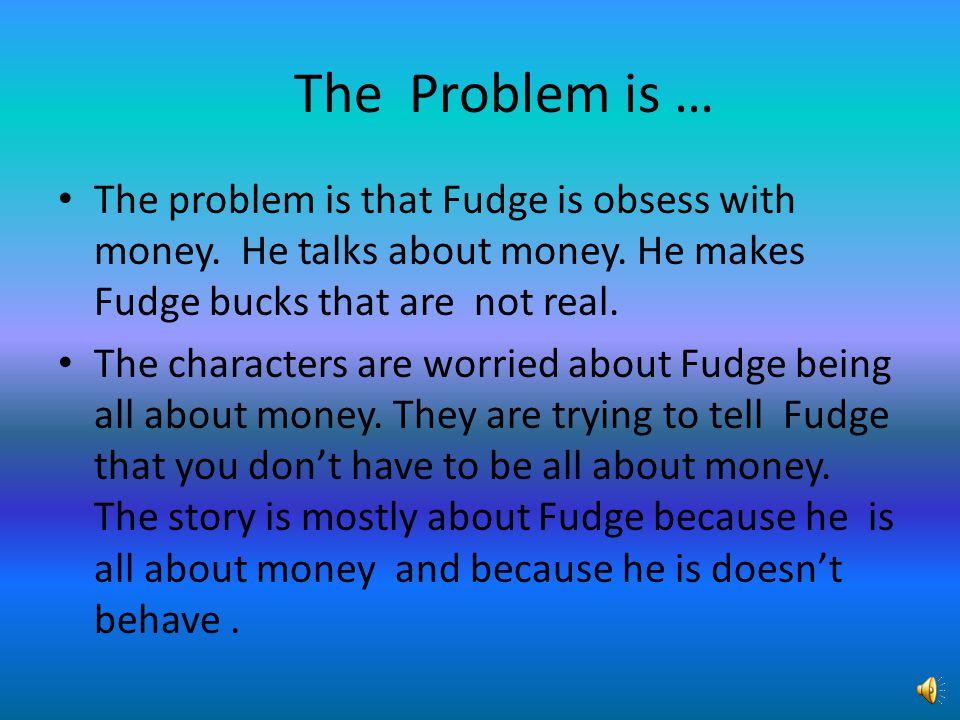 The Problem is … The problem is that Fudge is obsess with money. He talks about money. He makes Fudge bucks that are not real.