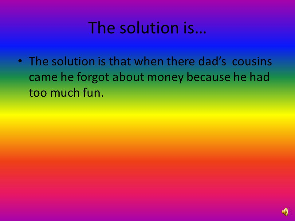 The solution is… The solution is that when there dad's cousins came he forgot about money because he had too much fun.