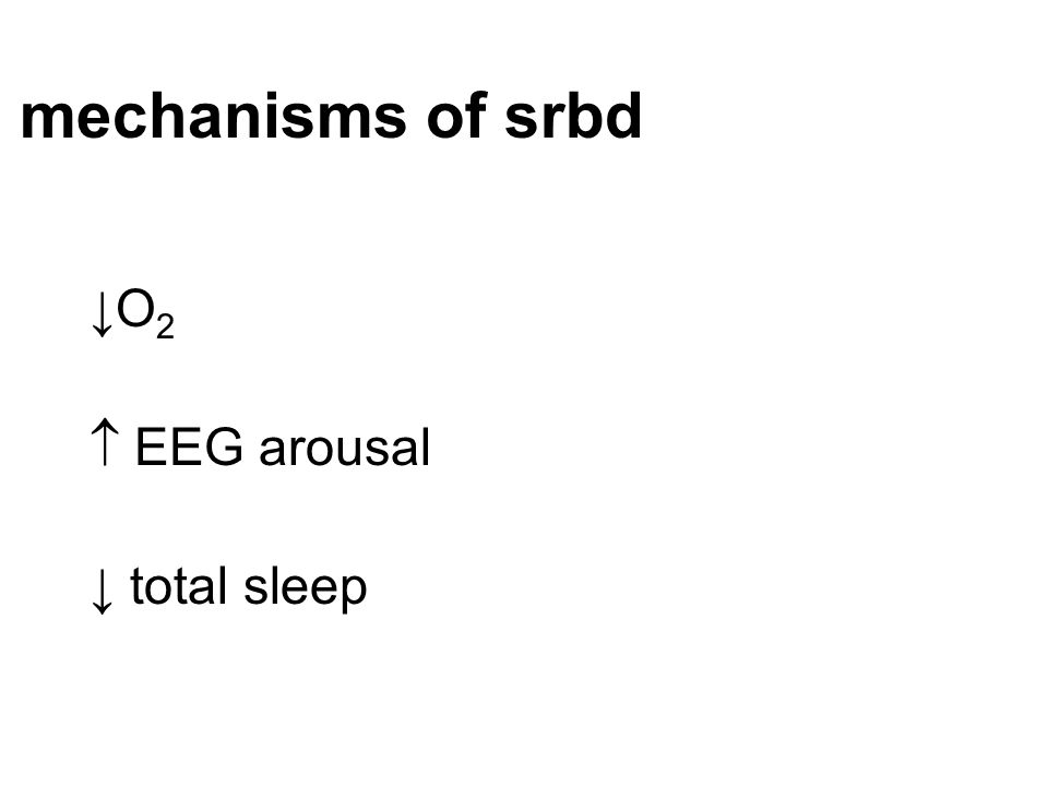 mechanisms of srbd ↓O2  EEG arousal ↓ total sleep