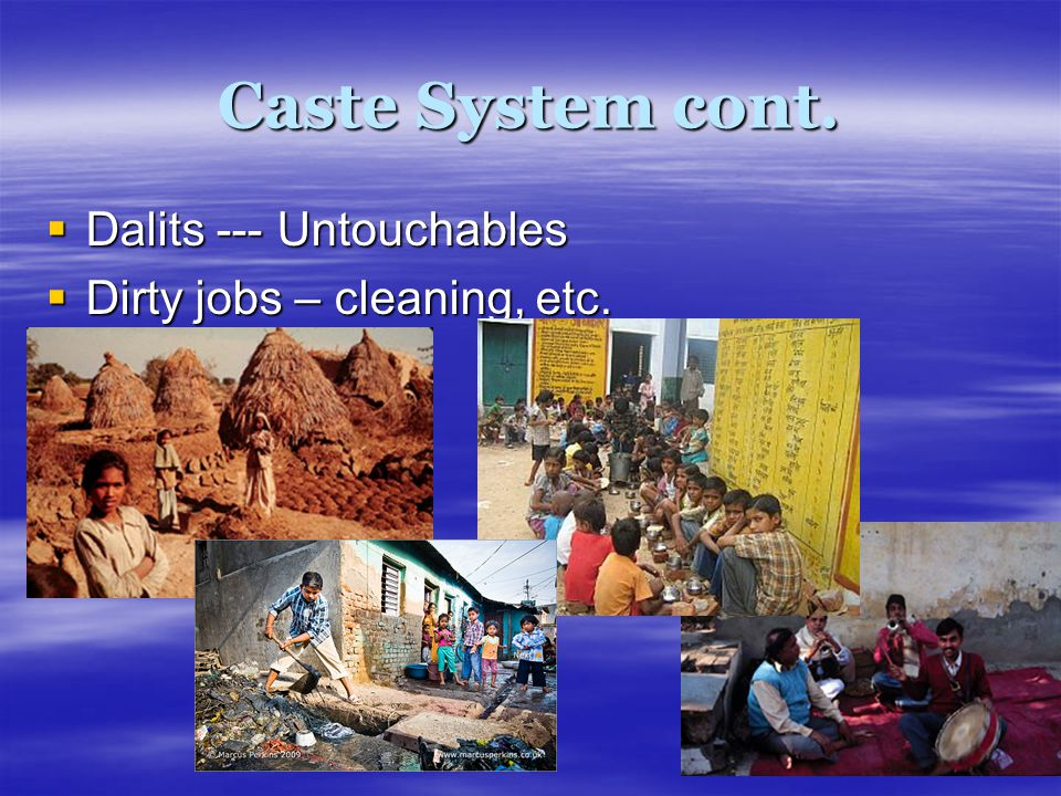 Caste System cont. Dalits --- Untouchables Dirty jobs – cleaning, etc.