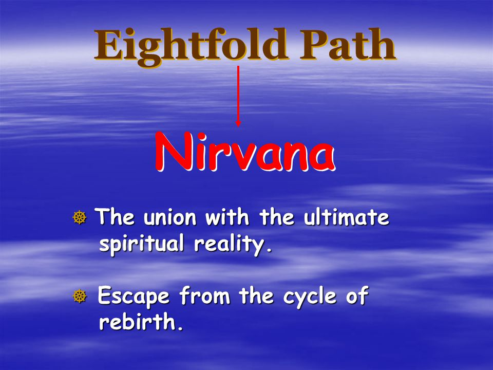 Nirvana Eightfold Path The union with the ultimate spiritual reality.