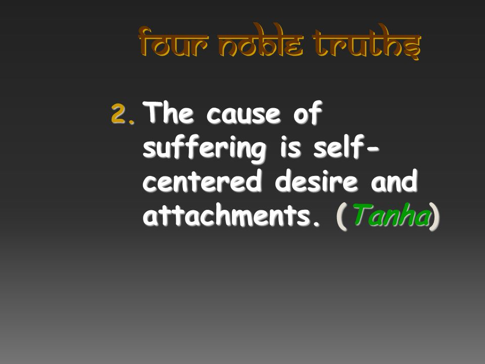Four Noble Truths The cause of suffering is self-centered desire and attachments. (Tanha)