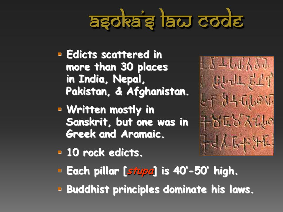Asoka's law code Edicts scattered in more than 30 places in India, Nepal, Pakistan, & Afghanistan.