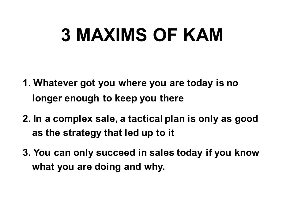 3 MAXIMS OF KAM 1. Whatever got you where you are today is no longer enough to keep you there.