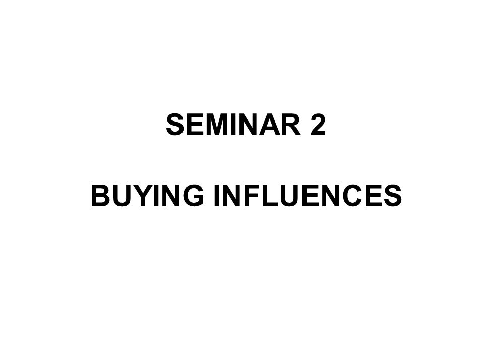 SEMINAR 2 BUYING INFLUENCES