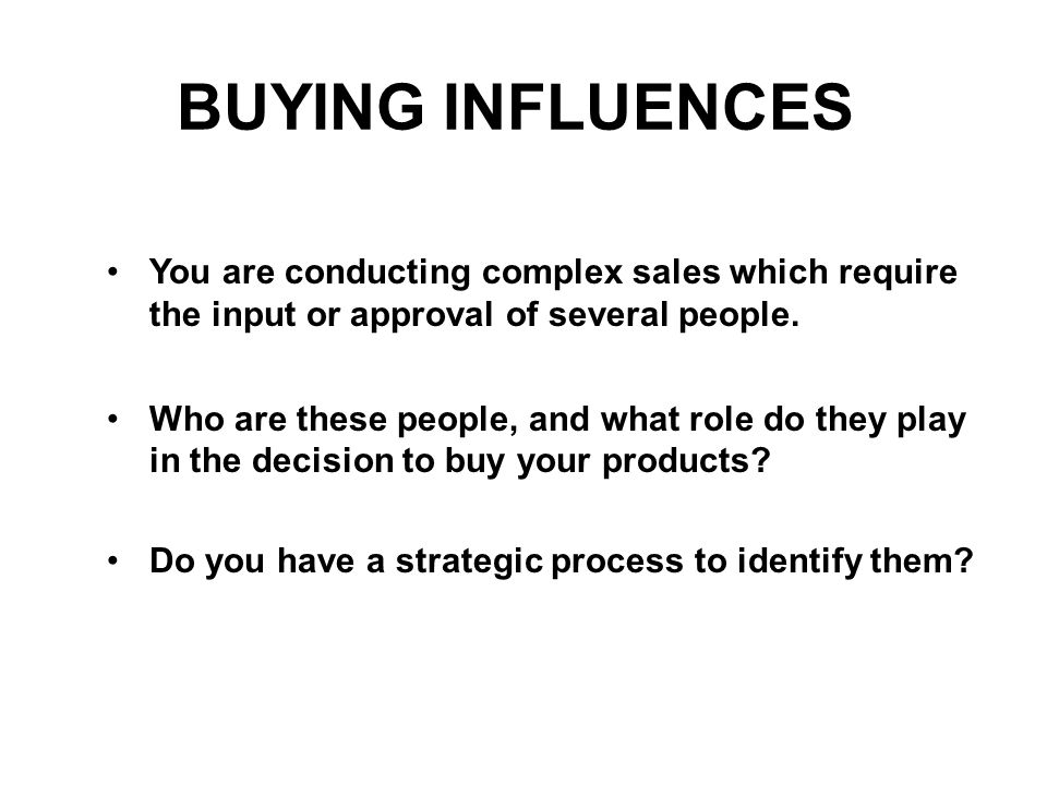 BUYING INFLUENCES You are conducting complex sales which require the input or approval of several people.