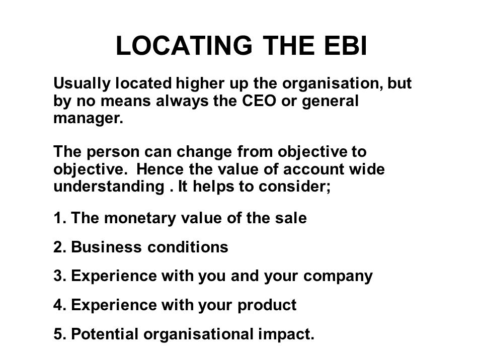 LOCATING THE EBI Usually located higher up the organisation, but by no means always the CEO or general manager.