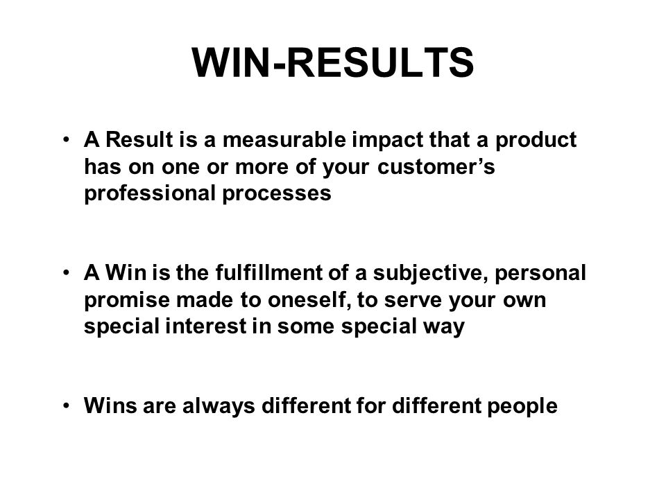 WIN-RESULTS A Result is a measurable impact that a product has on one or more of your customer's professional processes.