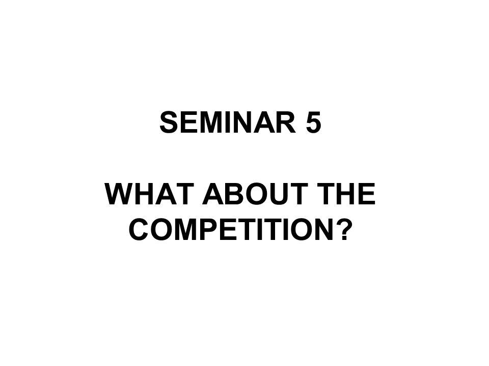 SEMINAR 5 WHAT ABOUT THE COMPETITION