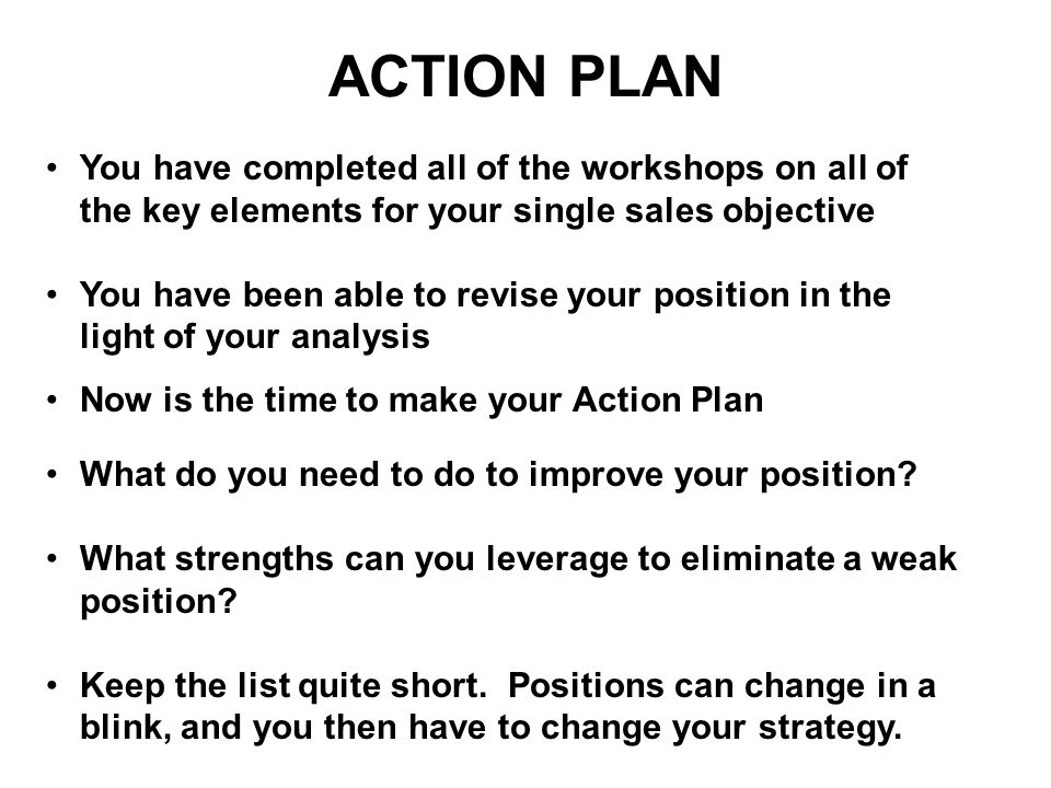 ACTION PLAN You have completed all of the workshops on all of the key elements for your single sales objective.