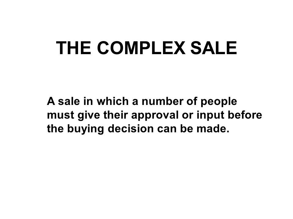 THE COMPLEX SALE A sale in which a number of people must give their approval or input before the buying decision can be made.