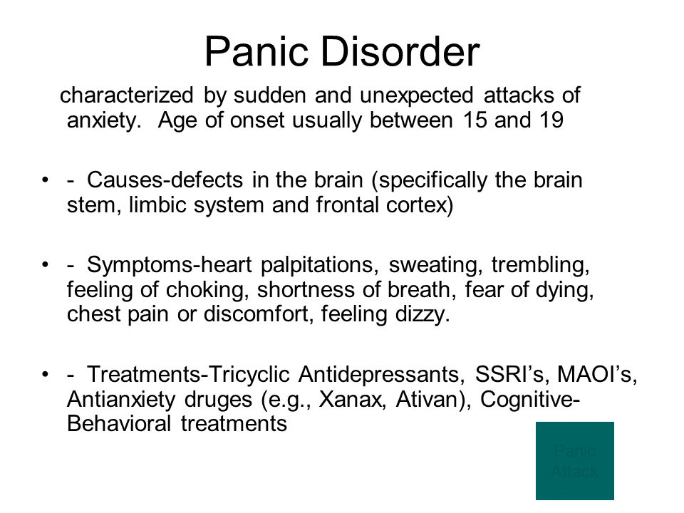Panic Disorder characterized by sudden and unexpected attacks of anxiety. Age of onset usually between 15 and 19.