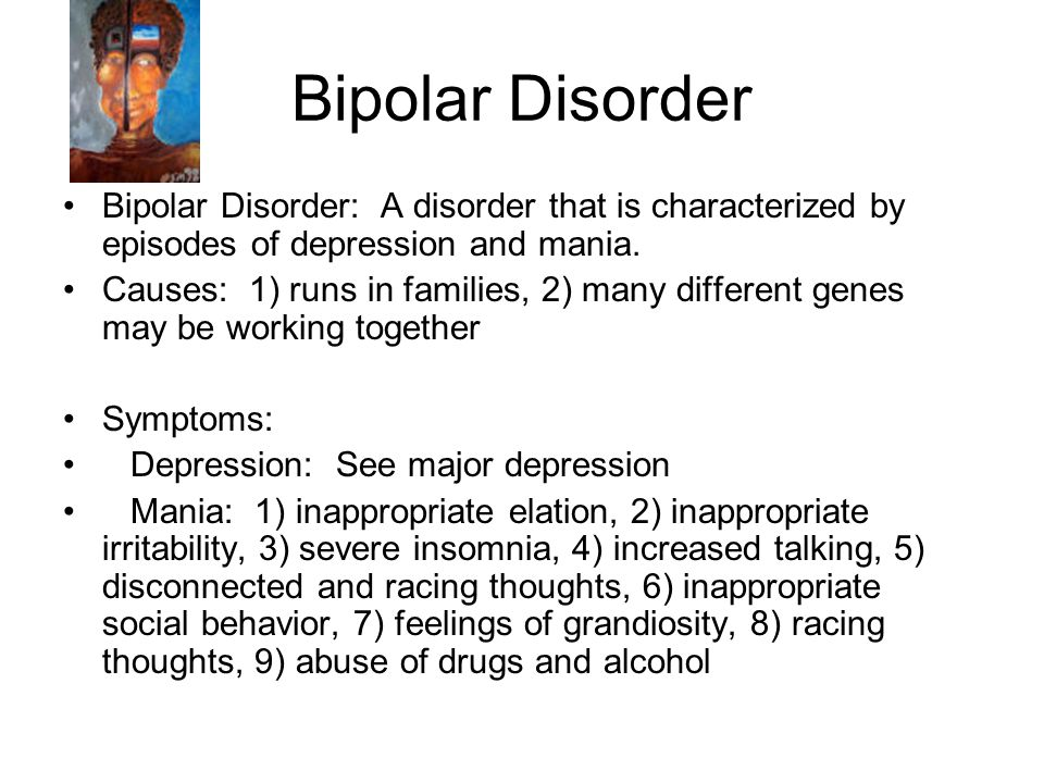 Bipolar Disorder Bipolar Disorder: A disorder that is characterized by episodes of depression and mania.