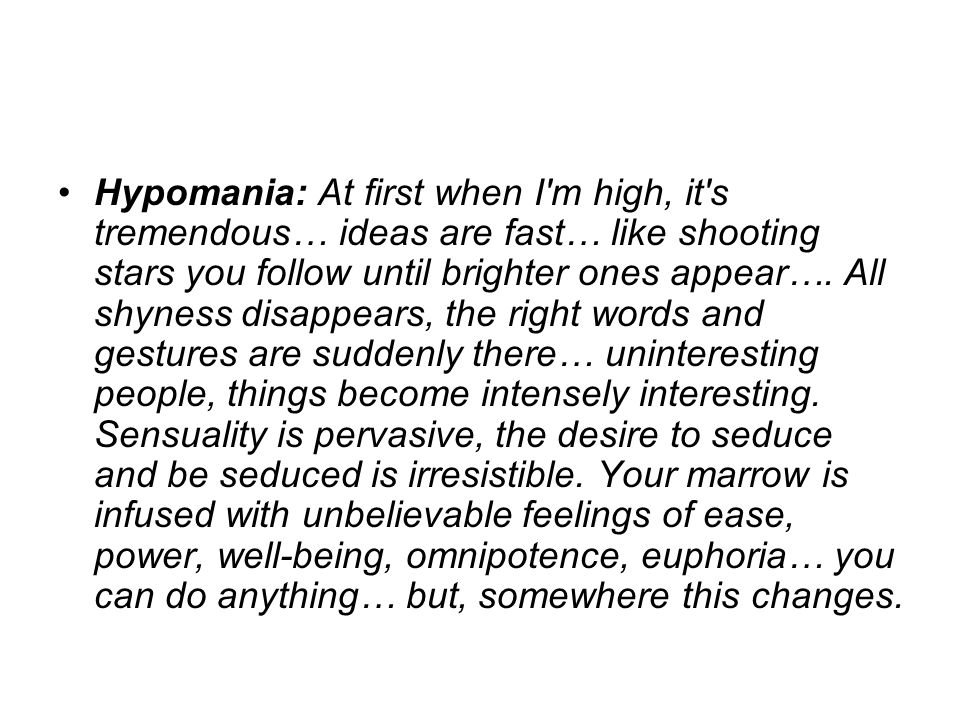 Hypomania: At first when I m high, it s tremendous… ideas are fast… like shooting stars you follow until brighter ones appear….