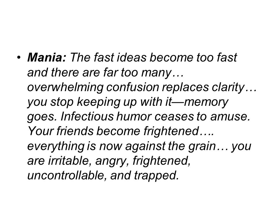 Mania: The fast ideas become too fast and there are far too many… overwhelming confusion replaces clarity… you stop keeping up with it—memory goes.