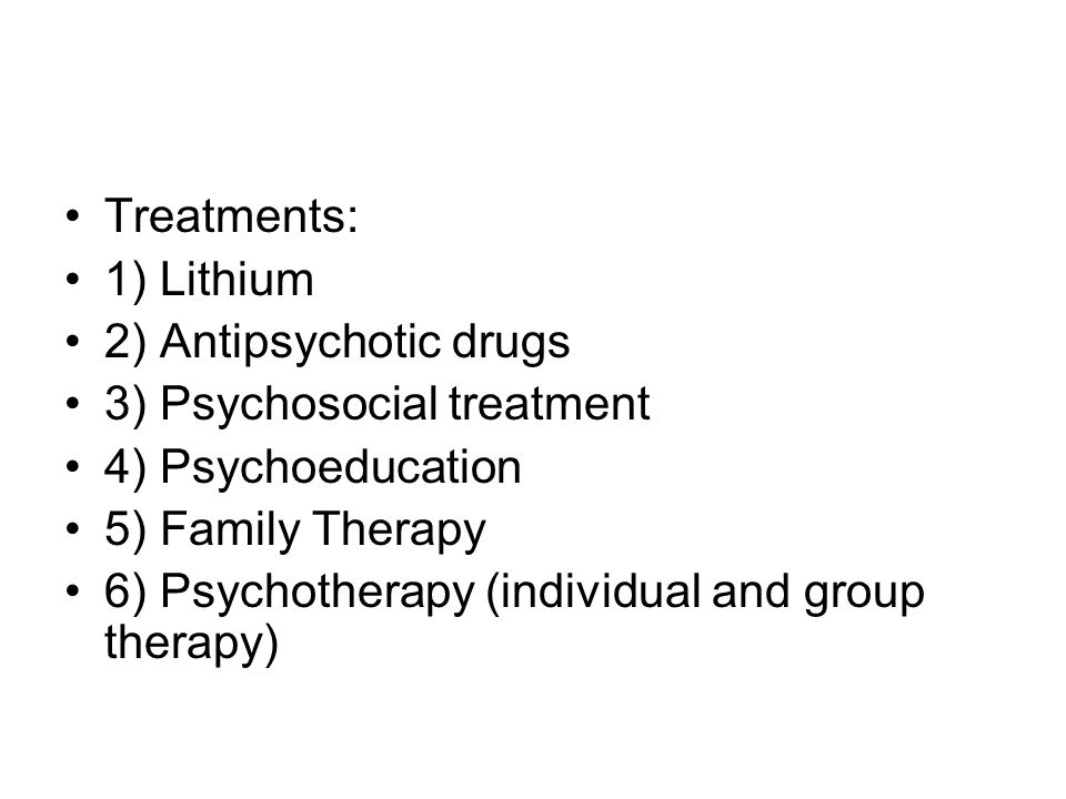 Treatments: 1) Lithium. 2) Antipsychotic drugs. 3) Psychosocial treatment. 4) Psychoeducation. 5) Family Therapy.