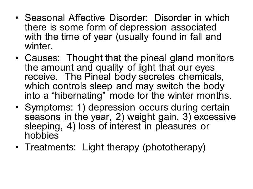 Seasonal Affective Disorder: Disorder in which there is some form of depression associated with the time of year (usually found in fall and winter.