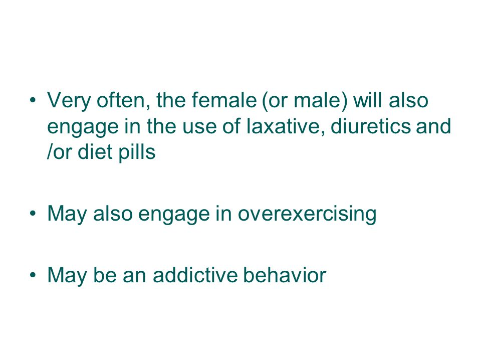 Very often, the female (or male) will also engage in the use of laxative, diuretics and /or diet pills