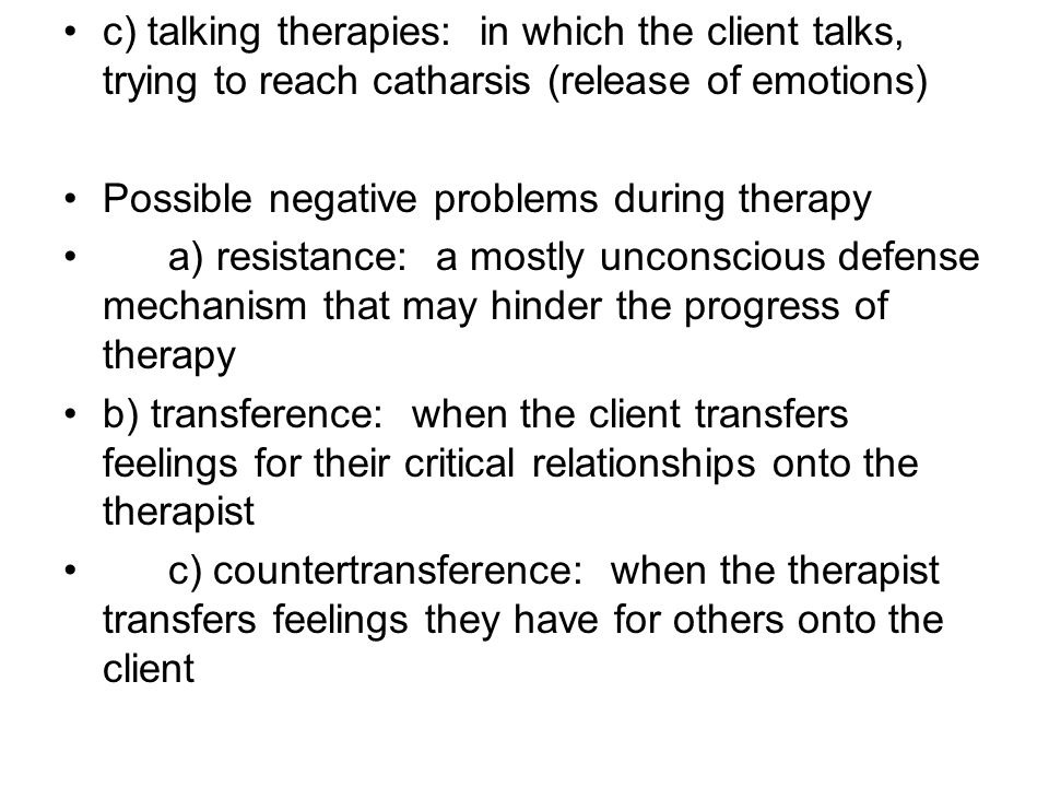 c) talking therapies: in which the client talks, trying to reach catharsis (release of emotions)