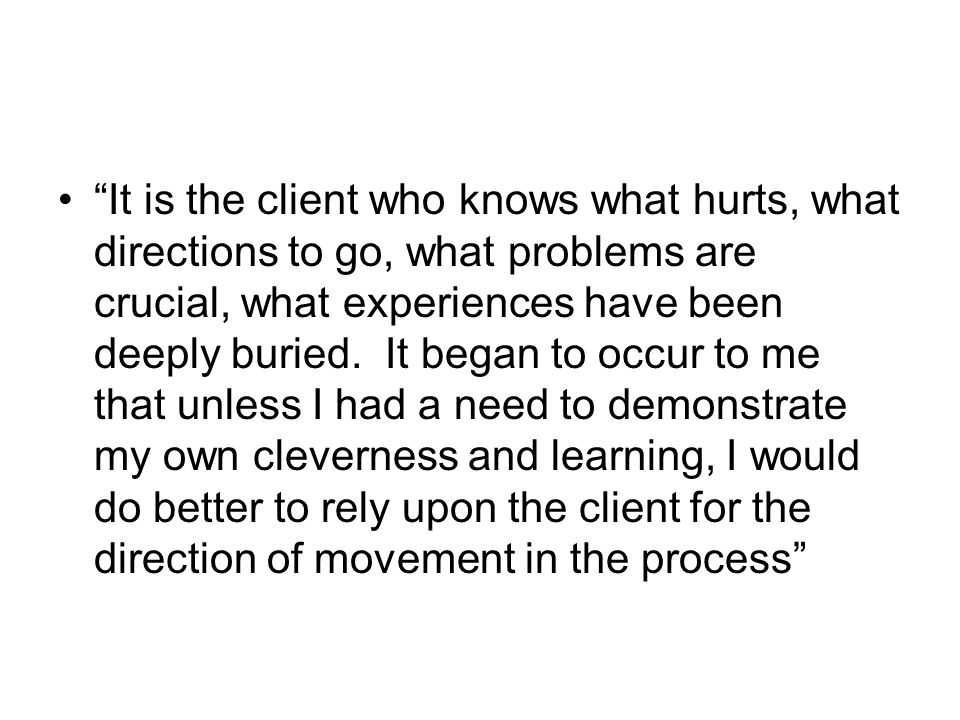 It is the client who knows what hurts, what directions to go, what problems are crucial, what experiences have been deeply buried.