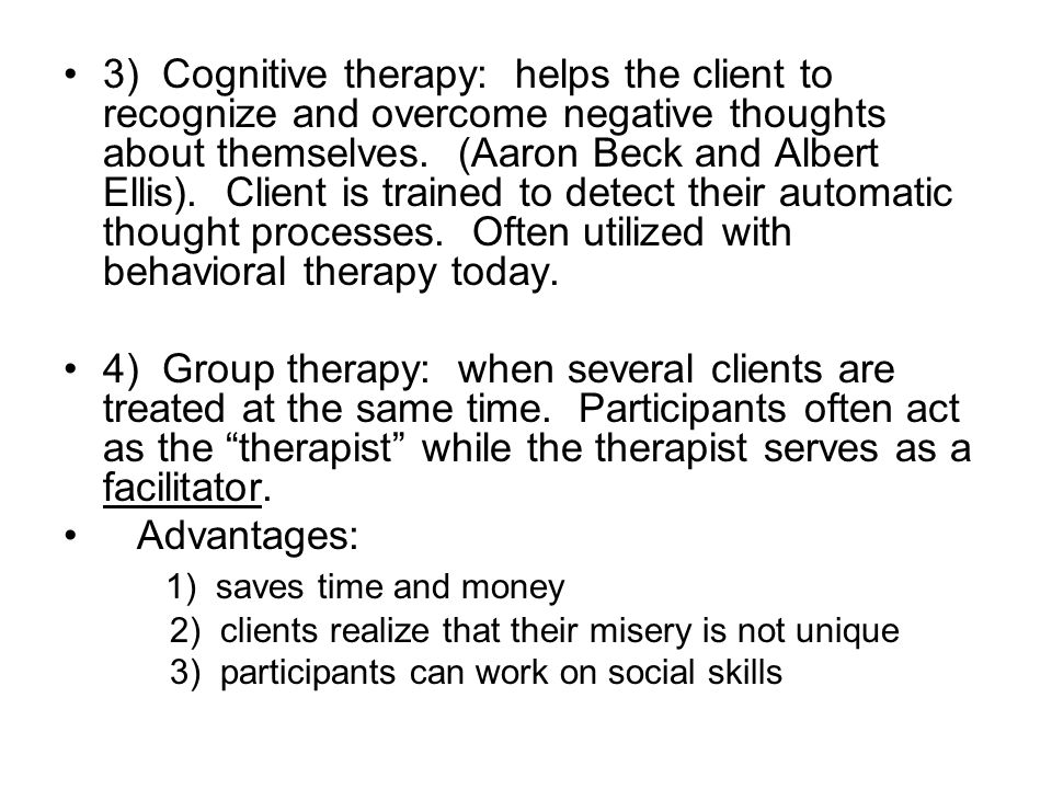 3) Cognitive therapy: helps the client to recognize and overcome negative thoughts about themselves. (Aaron Beck and Albert Ellis). Client is trained to detect their automatic thought processes. Often utilized with behavioral therapy today.