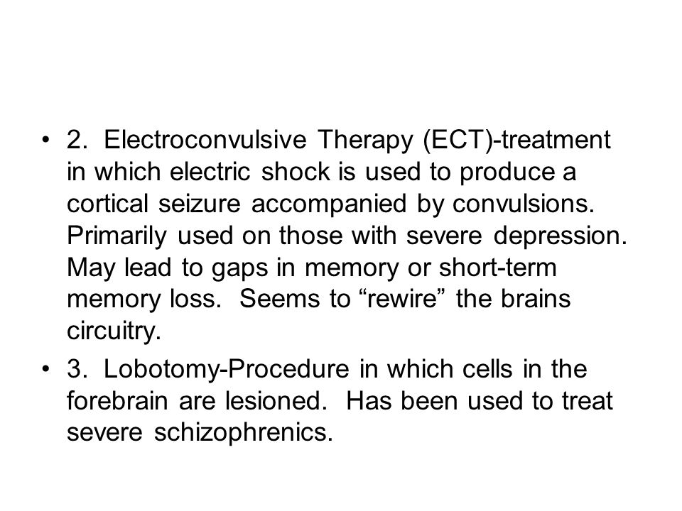 2. Electroconvulsive Therapy (ECT)-treatment in which electric shock is used to produce a cortical seizure accompanied by convulsions. Primarily used on those with severe depression. May lead to gaps in memory or short-term memory loss. Seems to rewire the brains circuitry.