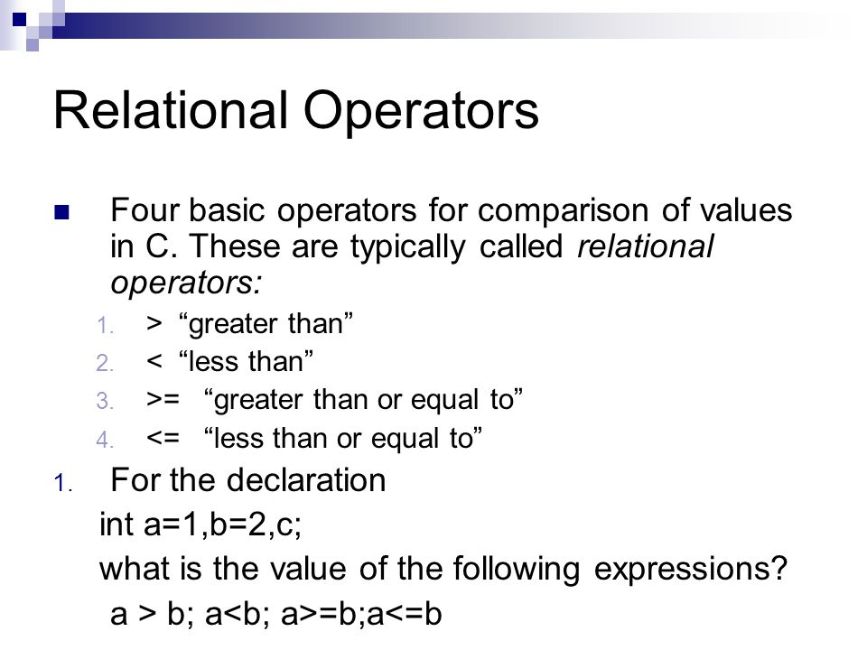Relational Operators Four basic operators for comparison of values in C. These are typically called relational operators: