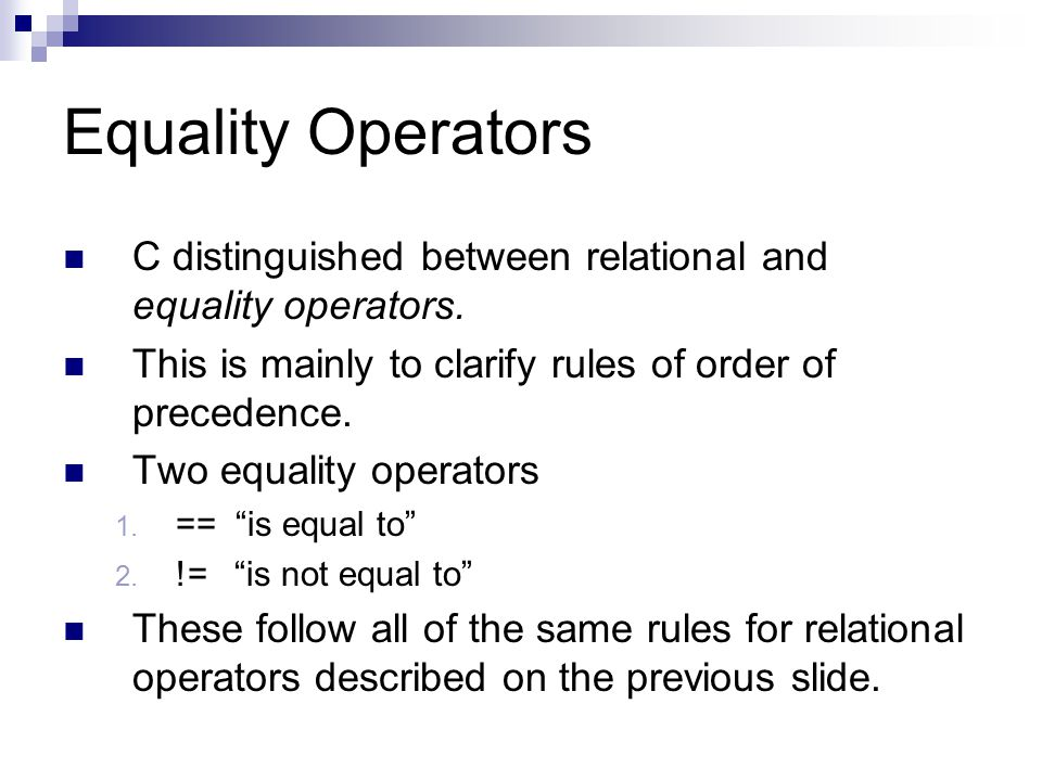 Equality Operators C distinguished between relational and equality operators. This is mainly to clarify rules of order of precedence.