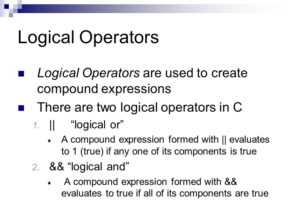 Logical Operators Logical Operators are used to create compound expressions. There are two logical operators in C.