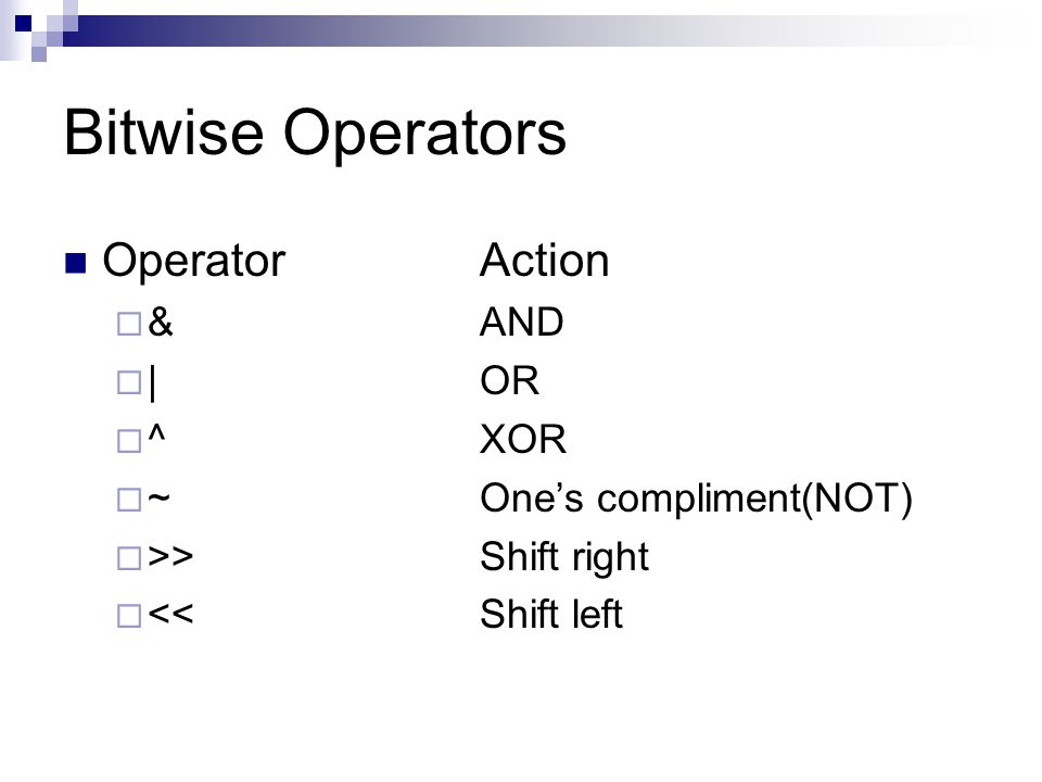 Bitwise Operators Operator Action & AND | OR ^ XOR