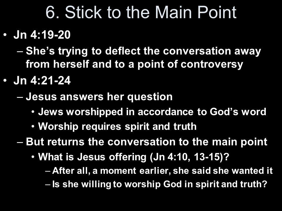 6. Stick to the Main Point Jn 4:19-20 Jn 4:21-24