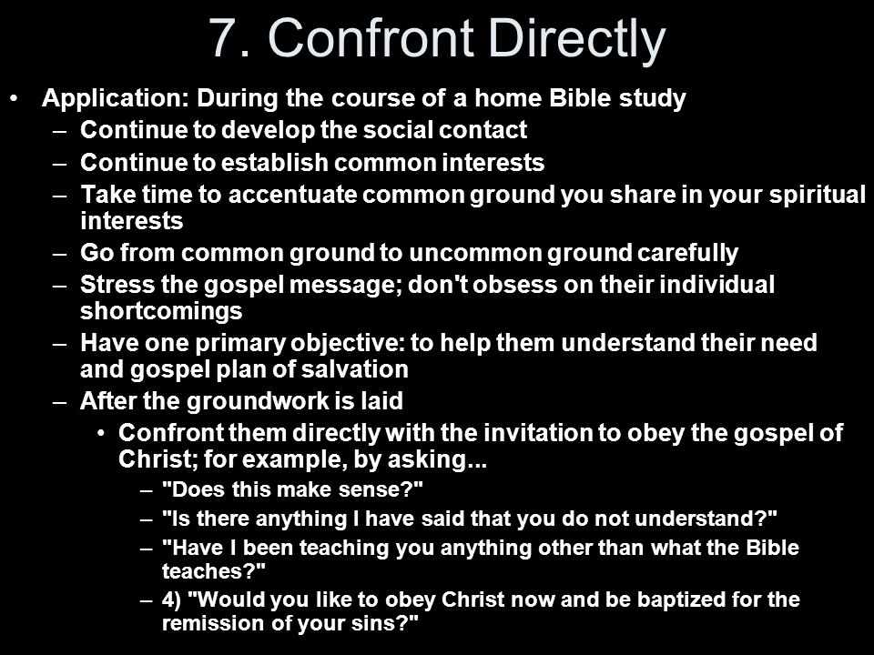 7. Confront Directly Application: During the course of a home Bible study. Continue to develop the social contact.