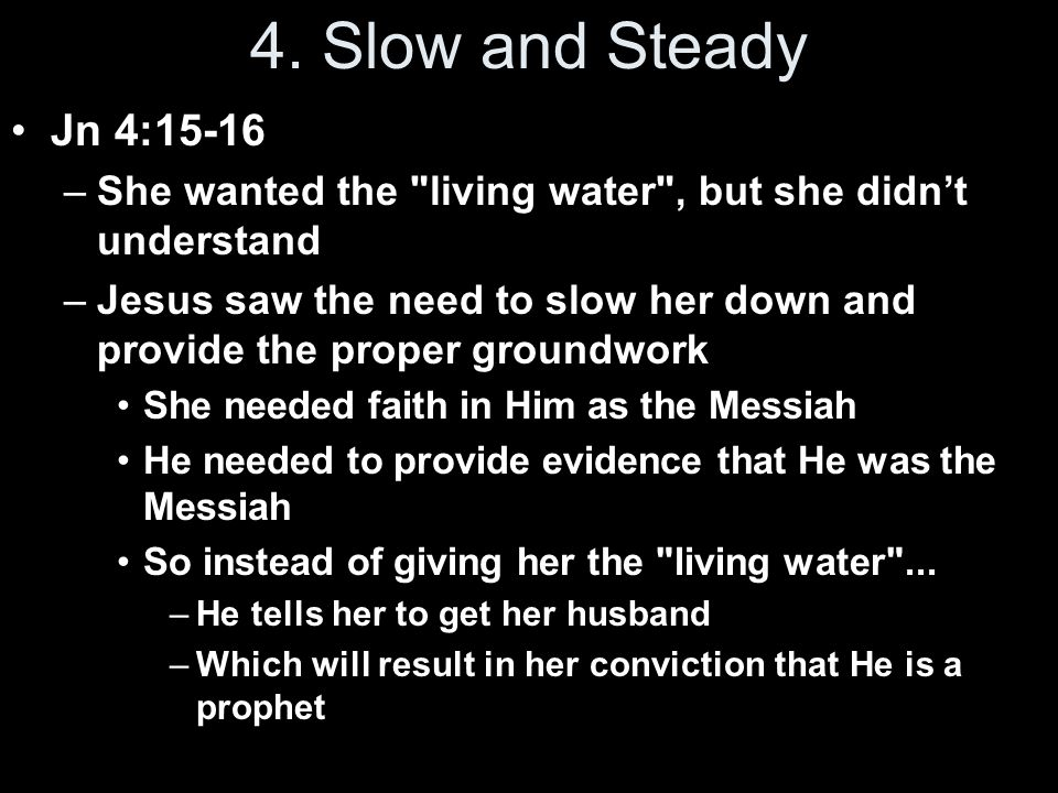 4. Slow and Steady Jn 4:15-16. She wanted the living water , but she didn't understand.