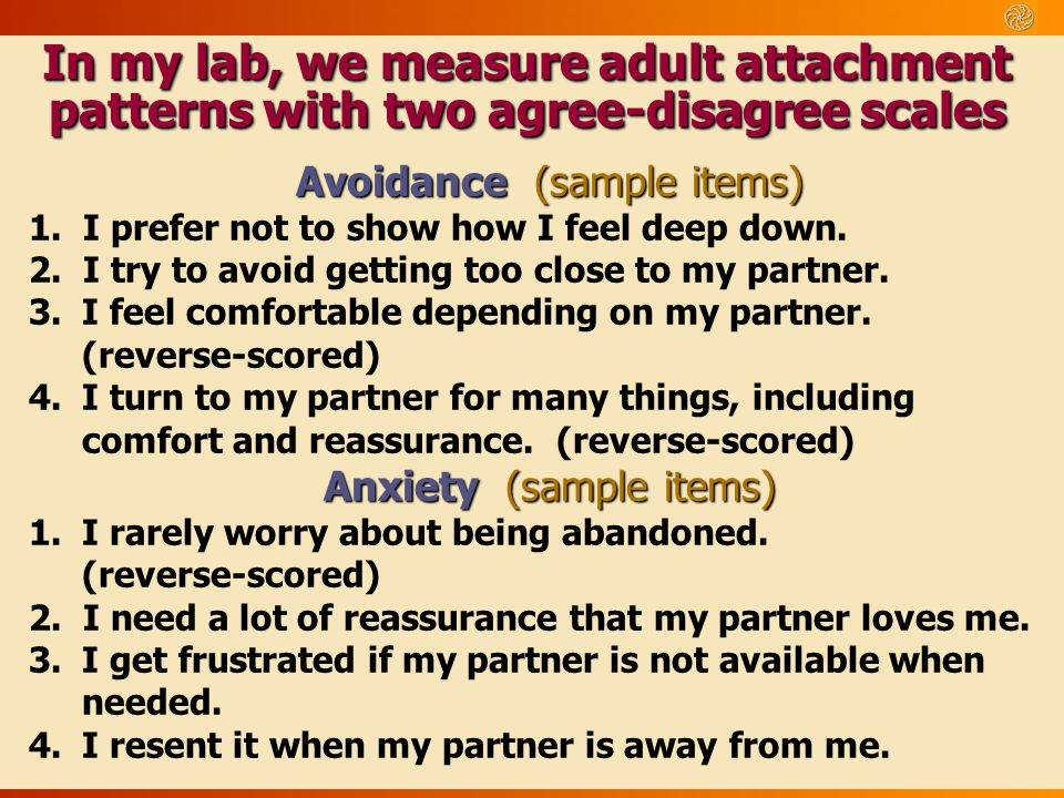 In my lab, we measure adult attachment patterns with two agree-disagree scales