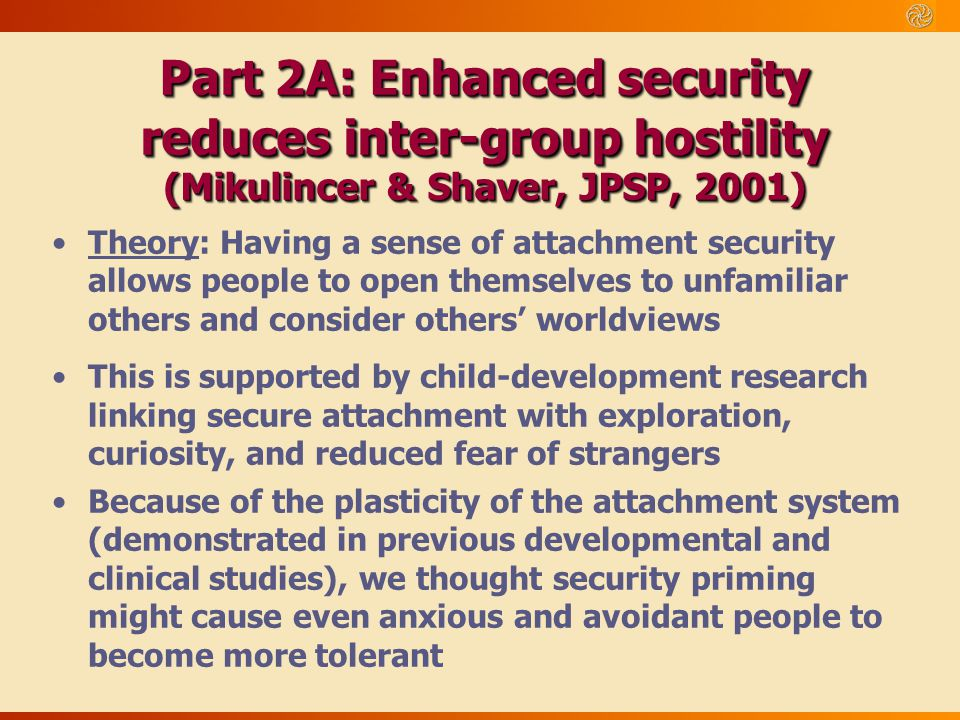 Part 2A: Enhanced security reduces inter-group hostility (Mikulincer & Shaver, JPSP, 2001)