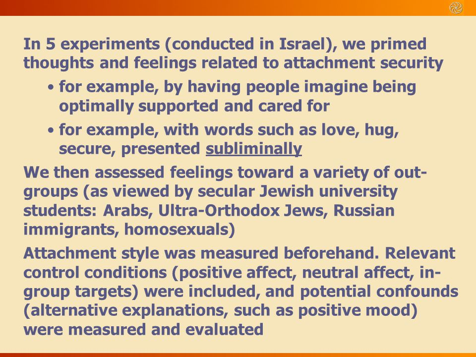 In 5 experiments (conducted in Israel), we primed thoughts and feelings related to attachment security